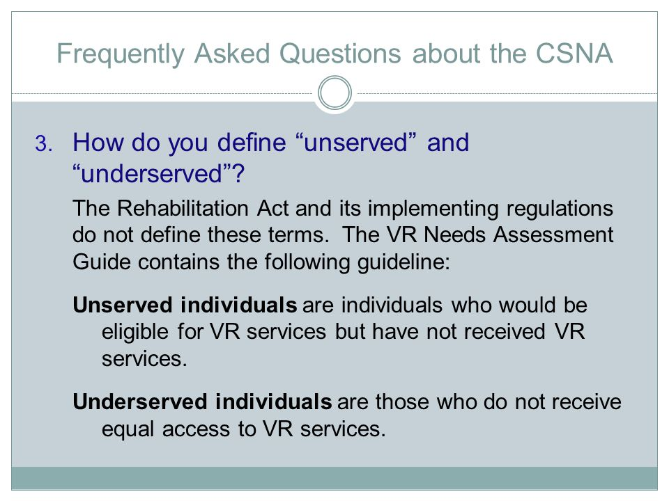 "Frequently Asked Questions about the CSNA 3. How do you define ""unserved"" and ""underserved""? The Rehabilitation Act and its implementing regulations d"