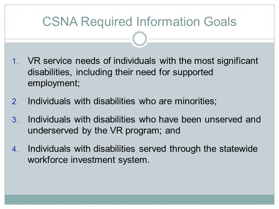 CSNA Required Information Goals 1. VR service needs of individuals with the most significant disabilities, including their need for supported employme