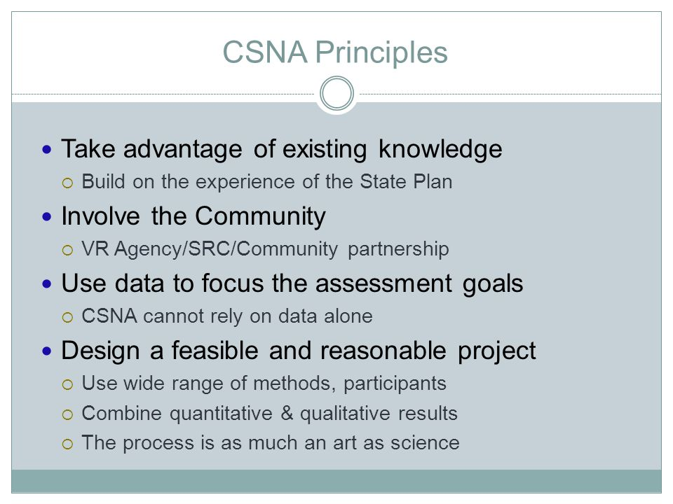CSNA Principles Take advantage of existing knowledge  Build on the experience of the State Plan Involve the Community  VR Agency/SRC/Community partnership Use data to focus the assessment goals  CSNA cannot rely on data alone Design a feasible and reasonable projec t  Use wide range of methods, participants  Combine quantitative & qualitative results  The process is as much an art as science