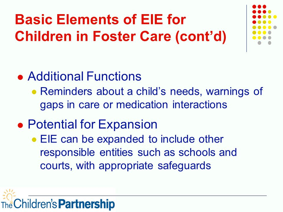 Basic Elements of EIE for Children in Foster Care (cont'd) Additional Functions Reminders about a child's needs, warnings of gaps in care or medication interactions Potential for Expansion EIE can be expanded to include other responsible entities such as schools and courts, with appropriate safeguards