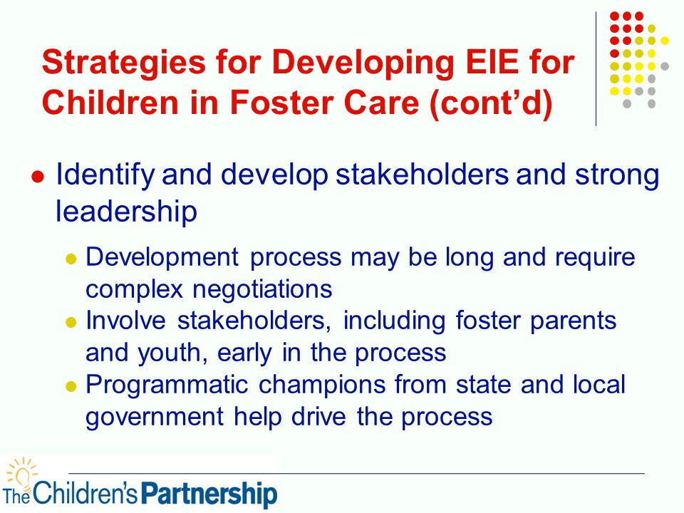 Strategies for Developing EIE for Children in Foster Care (cont'd) Identify and develop stakeholders and strong leadership Development process may be long and require complex negotiations Involve stakeholders, including foster parents and youth, early in the process Programmatic champions from state and local government help drive the process