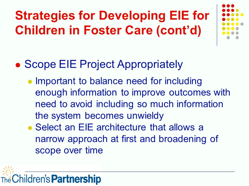 Strategies for Developing EIE for Children in Foster Care (cont'd) Scope EIE Project Appropriately Important to balance need for including enough info