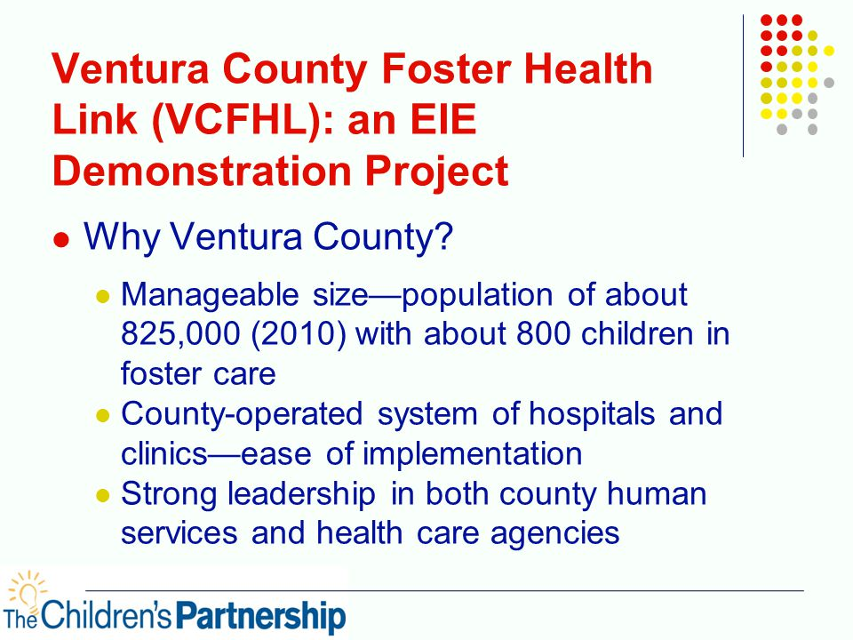 Ventura County Foster Health Link (VCFHL): an EIE Demonstration Project Why Ventura County? Manageable size—population of about 825,000 (2010) with ab