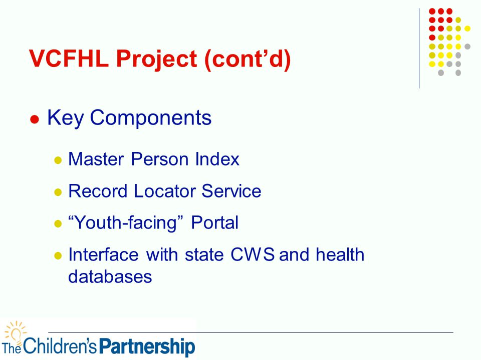 """VCFHL Project (cont'd) Key Components Master Person Index Record Locator Service """"Youth-facing"""" Portal Interface with state CWS and health databases"""