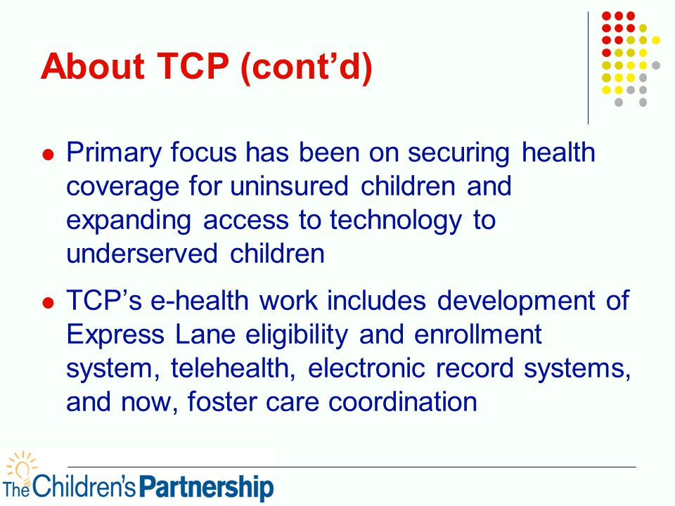 About TCP (cont'd) Primary focus has been on securing health coverage for uninsured children and expanding access to technology to underserved children TCP's e-health work includes development of Express Lane eligibility and enrollment system, telehealth, electronic record systems, and now, foster care coordination