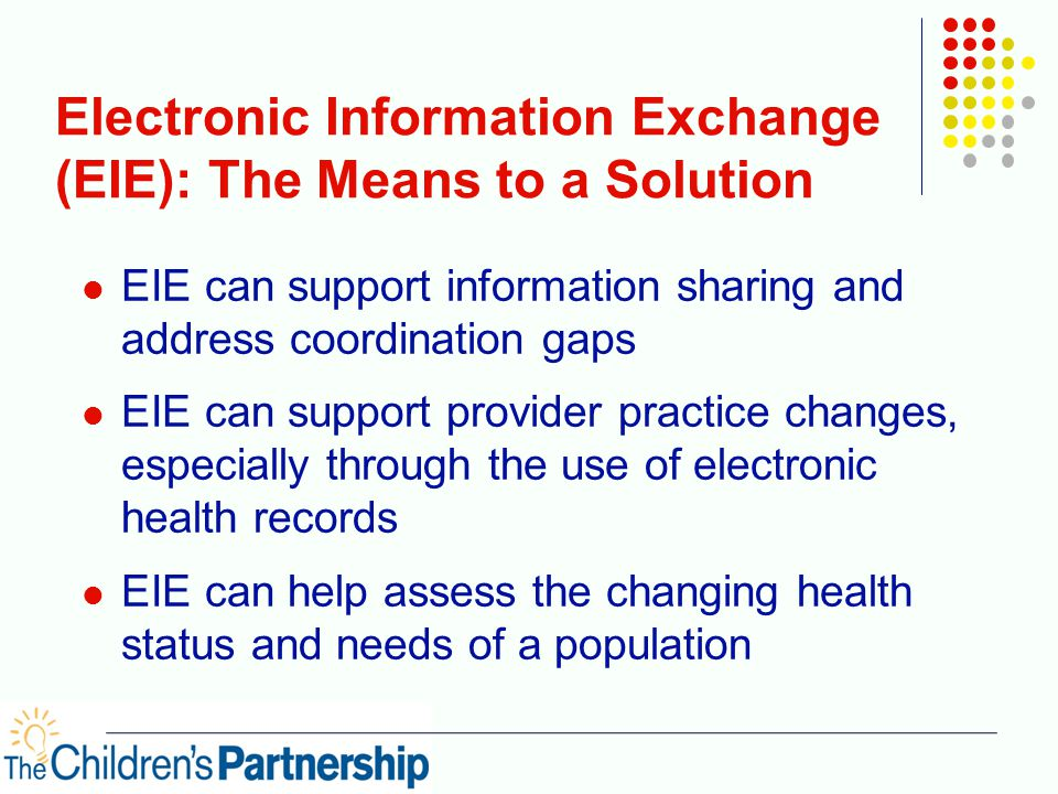 Electronic Information Exchange (EIE): The Means to a Solution EIE can support information sharing and address coordination gaps EIE can support provider practice changes, especially through the use of electronic health records EIE can help assess the changing health status and needs of a population