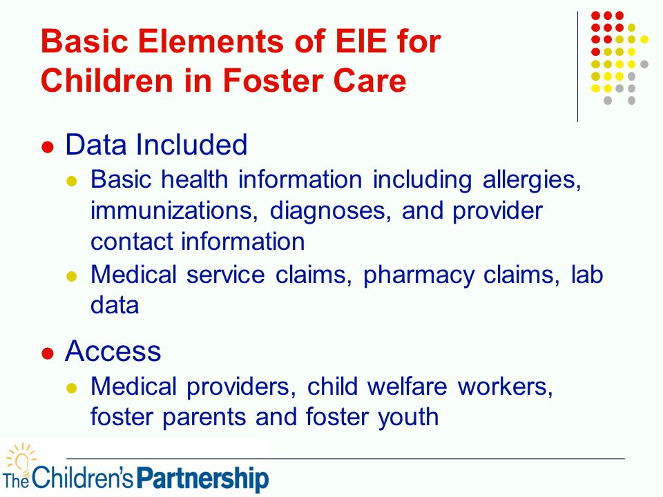 Basic Elements of EIE for Children in Foster Care Data Included Basic health information including allergies, immunizations, diagnoses, and provider contact information Medical service claims, pharmacy claims, lab data Access Medical providers, child welfare workers, foster parents and foster youth