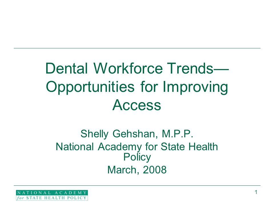 1 Dental Workforce Trends— Opportunities for Improving Access Shelly Gehshan, M.P.P.