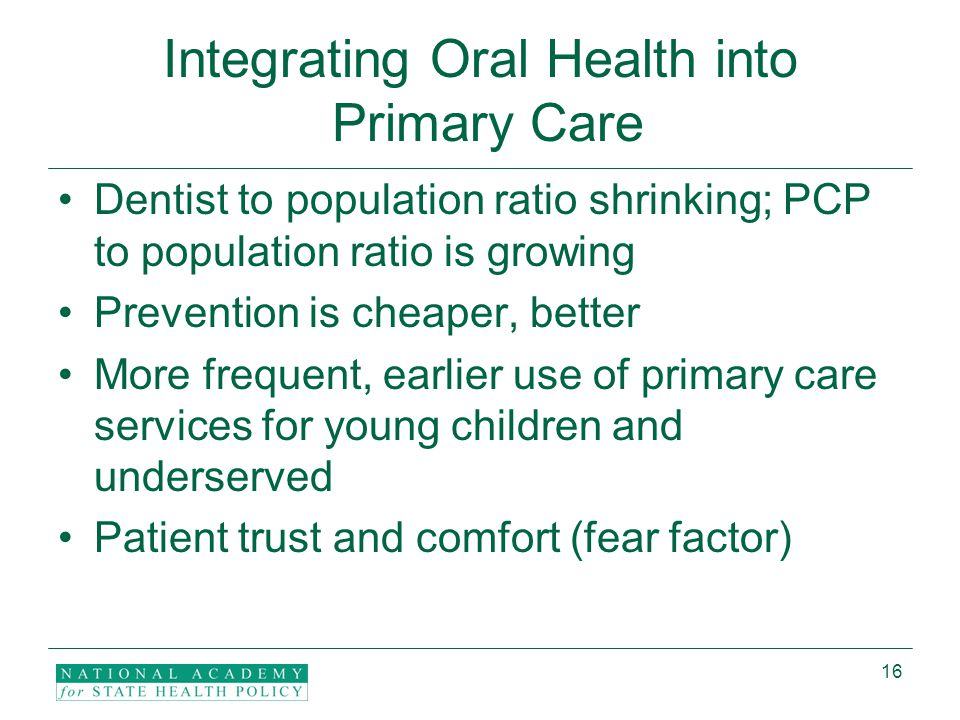 16 Integrating Oral Health into Primary Care Dentist to population ratio shrinking; PCP to population ratio is growing Prevention is cheaper, better More frequent, earlier use of primary care services for young children and underserved Patient trust and comfort (fear factor)