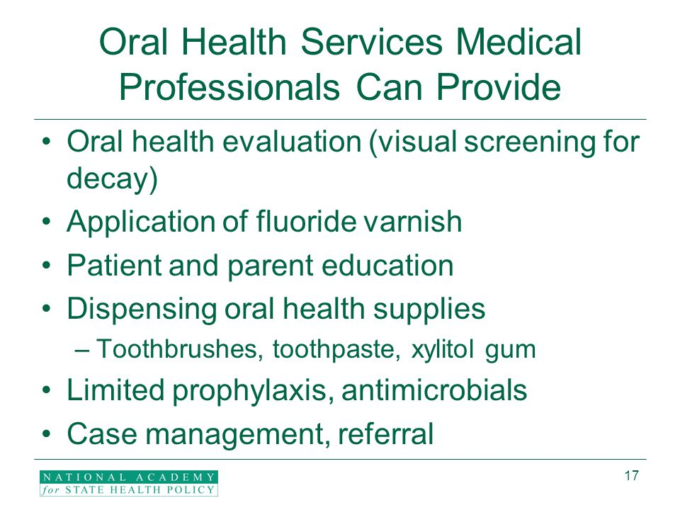 17 Oral Health Services Medical Professionals Can Provide Oral health evaluation (visual screening for decay) Application of fluoride varnish Patient and parent education Dispensing oral health supplies –Toothbrushes, toothpaste, xylitol gum Limited prophylaxis, antimicrobials Case management, referral
