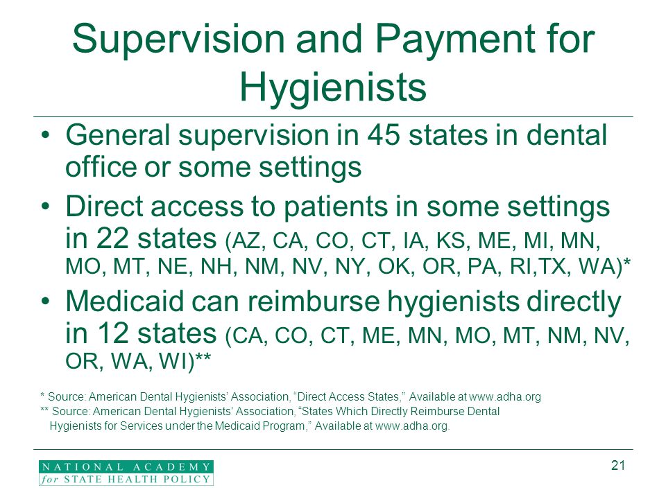 21 Supervision and Payment for Hygienists General supervision in 45 states in dental office or some settings Direct access to patients in some settings in 22 states (AZ, CA, CO, CT, IA, KS, ME, MI, MN, MO, MT, NE, NH, NM, NV, NY, OK, OR, PA, RI,TX, WA)* Medicaid can reimburse hygienists directly in 12 states (CA, CO, CT, ME, MN, MO, MT, NM, NV, OR, WA, WI)** * Source: American Dental Hygienists' Association, Direct Access States, Available at www.adha.org ** Source: American Dental Hygienists' Association, States Which Directly Reimburse Dental Hygienists for Services under the Medicaid Program, Available at www.adha.org.
