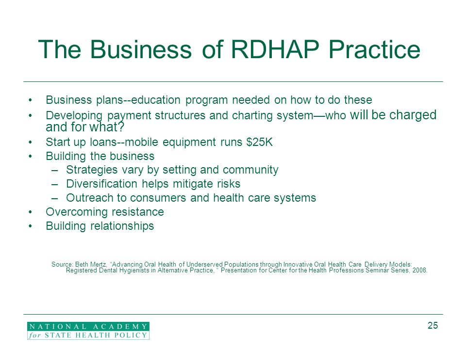 25 The Business of RDHAP Practice Business plans--education program needed on how to do these Developing payment structures and charting system—who will be charged and for what.