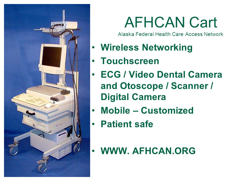 44 AFHCAN Cart Alaska Federal Health Care Access Network Wireless Networking Touchscreen ECG / Video Dental Camera and Otoscope / Scanner / Digital Camera Mobile – Customized Patient safe WWW.