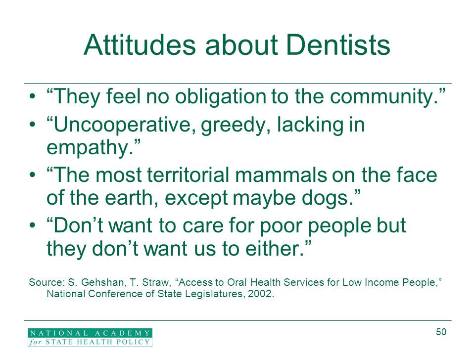 50 Attitudes about Dentists They feel no obligation to the community. Uncooperative, greedy, lacking in empathy. The most territorial mammals on the face of the earth, except maybe dogs. Don't want to care for poor people but they don't want us to either. Source: S.