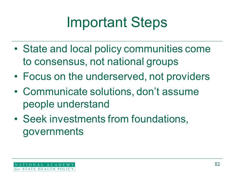 52 Important Steps State and local policy communities come to consensus, not national groups Focus on the underserved, not providers Communicate solutions, don't assume people understand Seek investments from foundations, governments