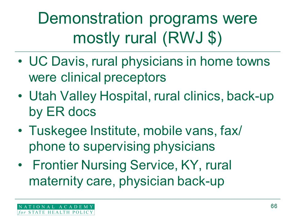 66 Demonstration programs were mostly rural (RWJ $) UC Davis, rural physicians in home towns were clinical preceptors Utah Valley Hospital, rural clinics, back-up by ER docs Tuskegee Institute, mobile vans, fax/ phone to supervising physicians Frontier Nursing Service, KY, rural maternity care, physician back-up