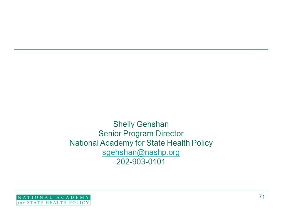 71 Shelly Gehshan Senior Program Director National Academy for State Health Policy sgehshan@nashp.org 202-903-0101