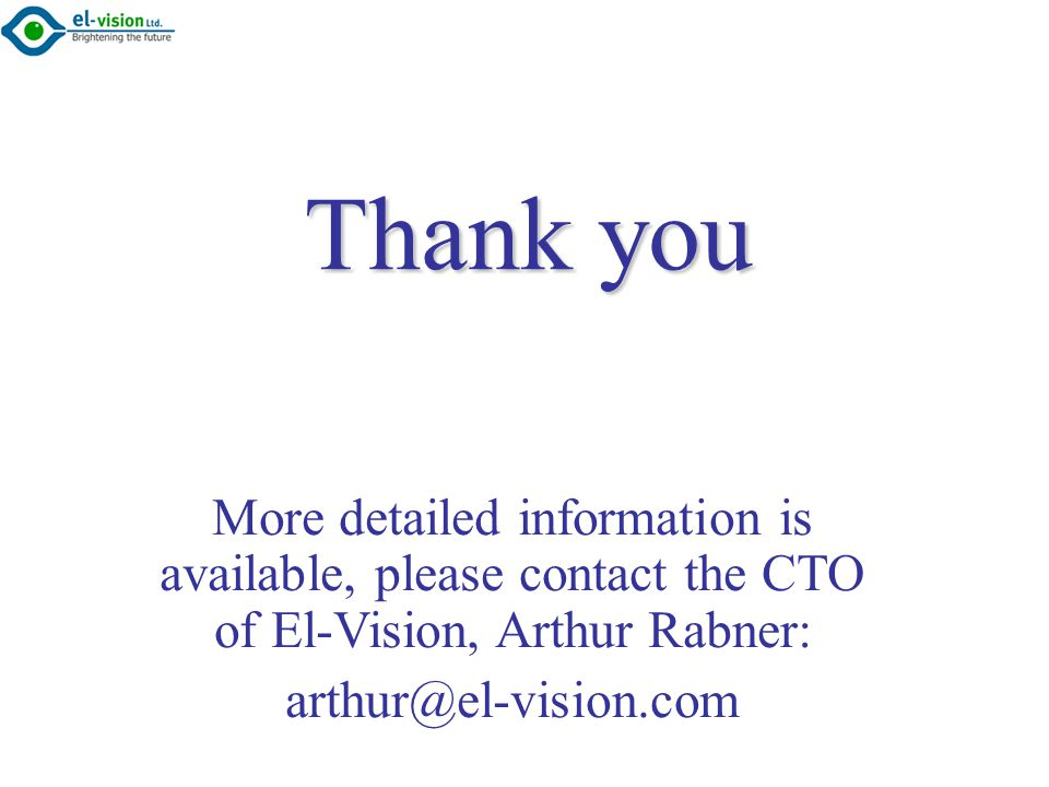 Thank you More detailed information is available, please contact the CTO of El-Vision, Arthur Rabner: arthur@el-vision.com