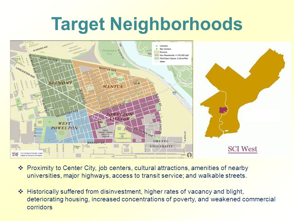 Target Neighborhoods  Proximity to Center City, job centers, cultural attractions, amenities of nearby universities, major highways, access to transit service; and walkable streets.