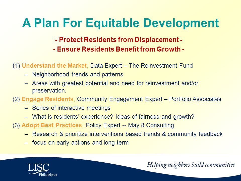 A Plan For Equitable Development - Protect Residents from Displacement - - Ensure Residents Benefit from Growth - ( 1) Understand the Market, Data Expert – The Reinvestment Fund –Neighborhood trends and patterns –Areas with greatest potential and need for reinvestment and/or preservation.