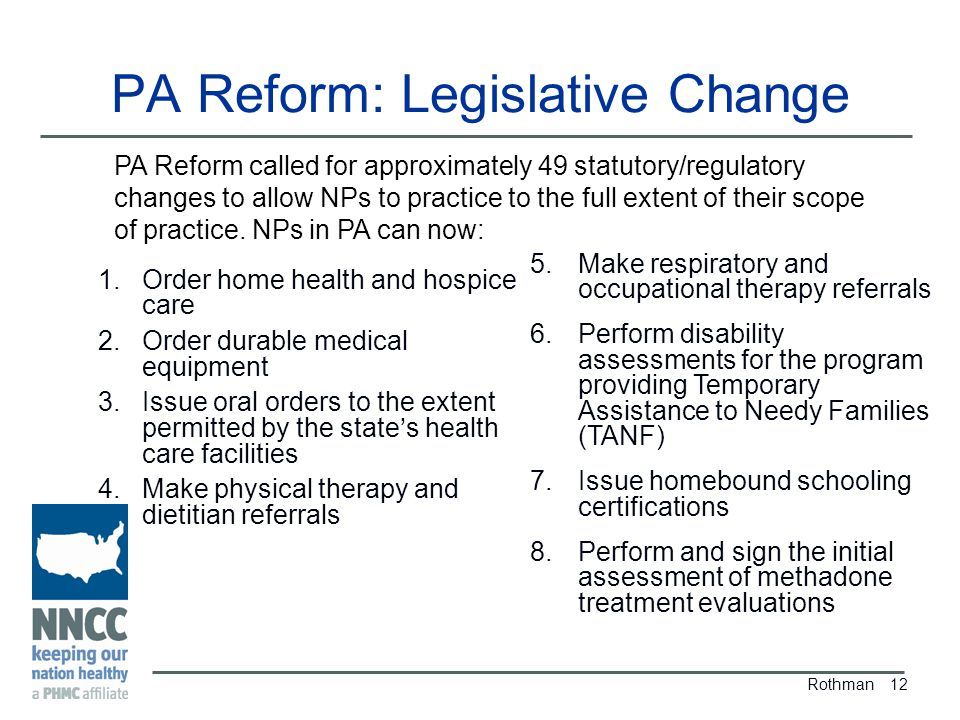 PA Reform: Legislative Change Rothman 12 PA Reform called for approximately 49 statutory/regulatory changes to allow NPs to practice to the full extent of their scope of practice.