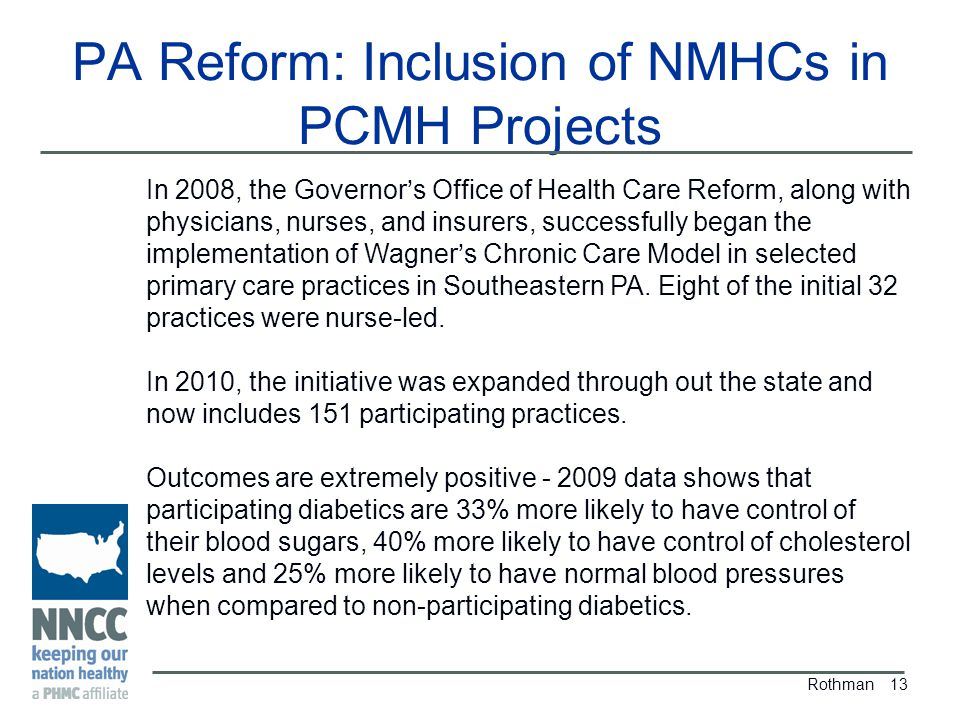 PA Reform: Inclusion of NMHCs in PCMH Projects Rothman 13 In 2008, the Governor's Office of Health Care Reform, along with physicians, nurses, and insurers, successfully began the implementation of Wagner's Chronic Care Model in selected primary care practices in Southeastern PA.