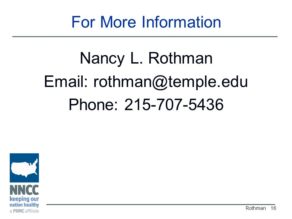 For More Information Nancy L. Rothman Email: rothman@temple.edu Phone: 215-707-5436 Rothman 16