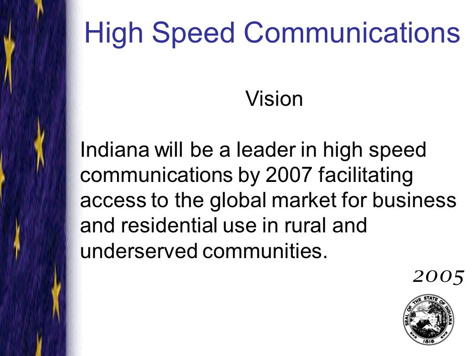 High Speed Communications Mission To enhance economic development and quality of life in Indiana for business and residential use by facilitating affordable high speed communications in rural and underserved communities through public policy, education and community outreach.
