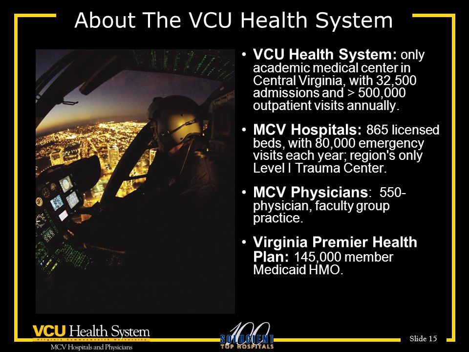 Slide 15 About The VCU Health System VCU Health System: only academic medical center in Central Virginia, with 32,500 admissions and > 500,000 outpatient visits annually.