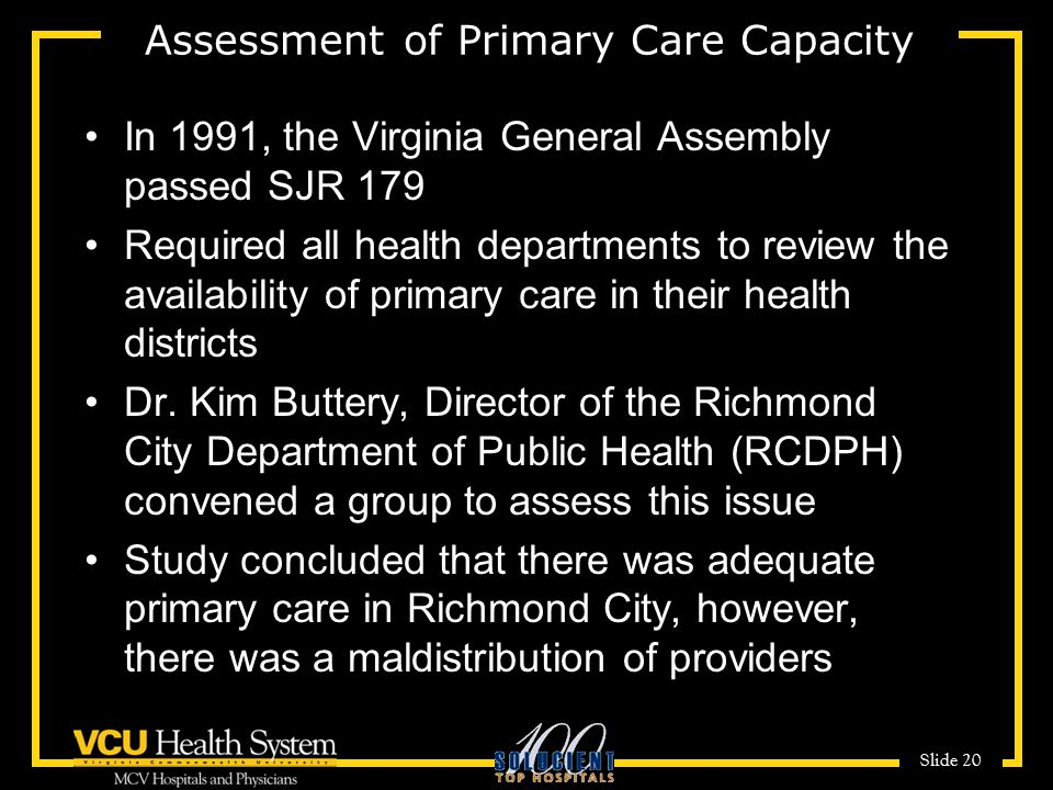 Slide 20 Assessment of Primary Care Capacity In 1991, the Virginia General Assembly passed SJR 179 Required all health departments to review the availability of primary care in their health districts Dr.