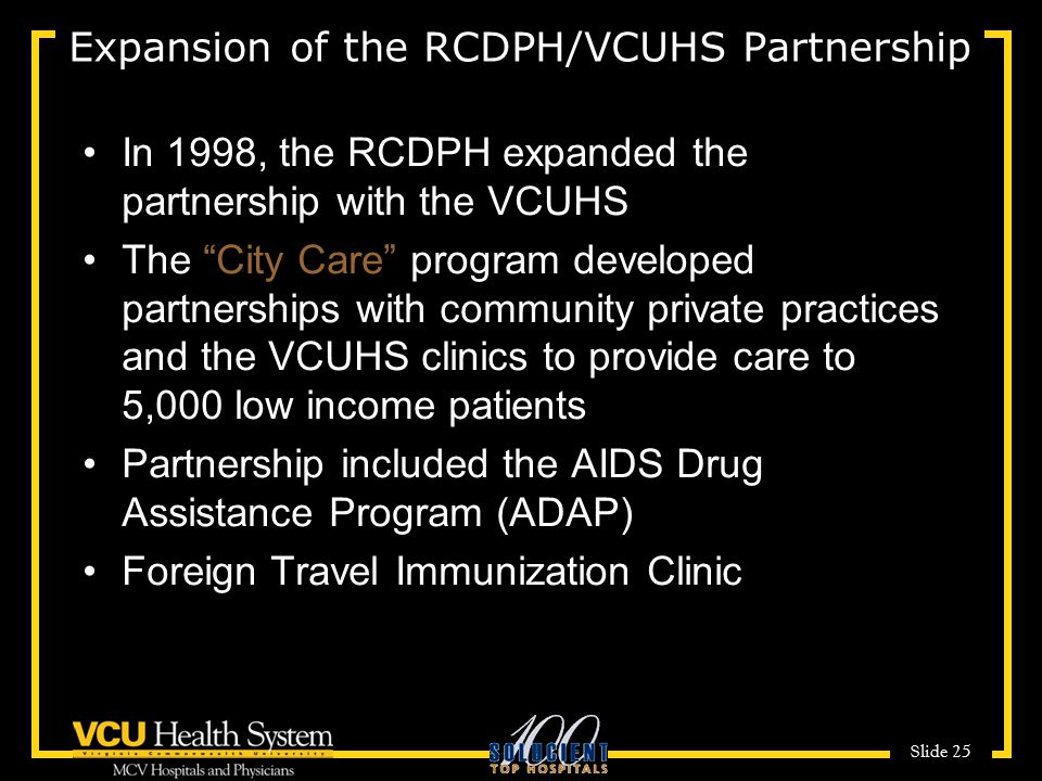 Slide 25 Expansion of the RCDPH/VCUHS Partnership In 1998, the RCDPH expanded the partnership with the VCUHS The City Care program developed partnerships with community private practices and the VCUHS clinics to provide care to 5,000 low income patients Partnership included the AIDS Drug Assistance Program (ADAP) Foreign Travel Immunization Clinic