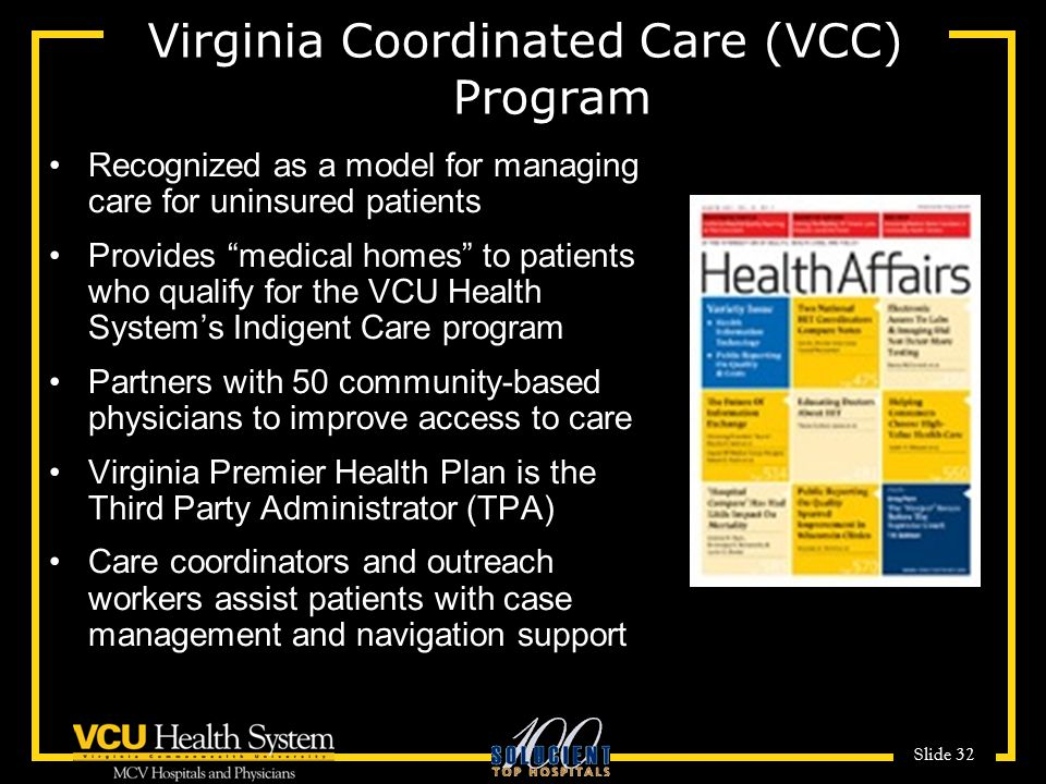 Slide 32 (VCC) Virginia Coordinated Care (VCC) Program Recognized as a model for managing care for uninsured patients Provides medical homes to patients who qualify for the VCU Health System's Indigent Care program Partners with 50 community-based physicians to improve access to care Virginia Premier Health Plan is the Third Party Administrator (TPA) Care coordinators and outreach workers assist patients with case management and navigation support