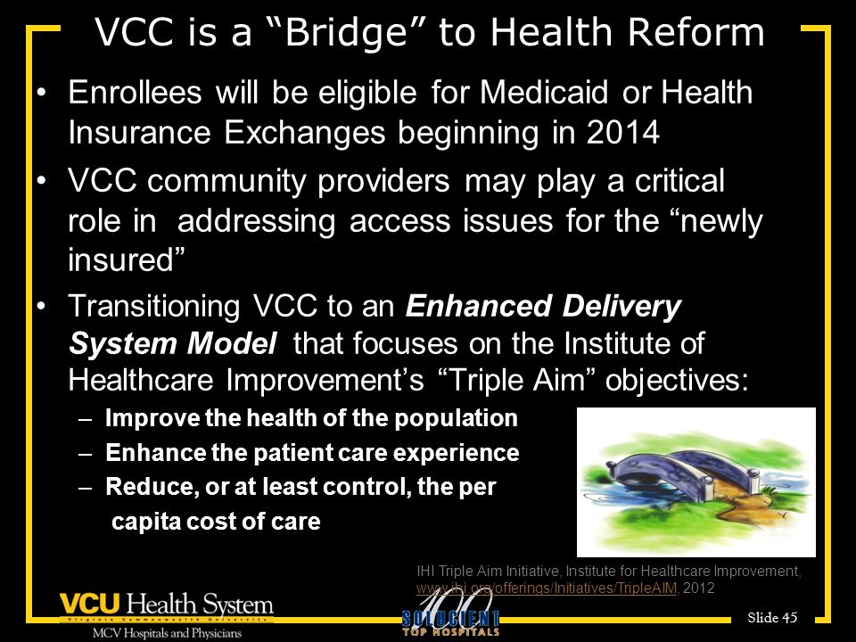 Slide 45 VCC is a Bridge to Health Reform Enrollees will be eligible for Medicaid or Health Insurance Exchanges beginning in 2014 VCC community providers may play a critical role in addressing access issues for the newly insured Transitioning VCC to an Enhanced Delivery System Model that focuses on the Institute of Healthcare Improvement's Triple Aim objectives: –Improve the health of the population –Enhance the patient care experience –Reduce, or at least control, the per capita cost of care IHI Triple Aim Initiative, Institute for Healthcare Improvement, www.ihi.org/offerings/Initiatives/TripleAIM, 2012 www.ihi.org/offerings/Initiatives/TripleAIM