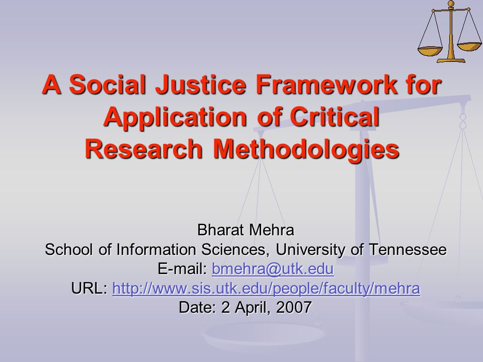 A Social Justice Framework for Application of Critical Research Methodologies Bharat Mehra School of Information Sciences, University of Tennessee E-m
