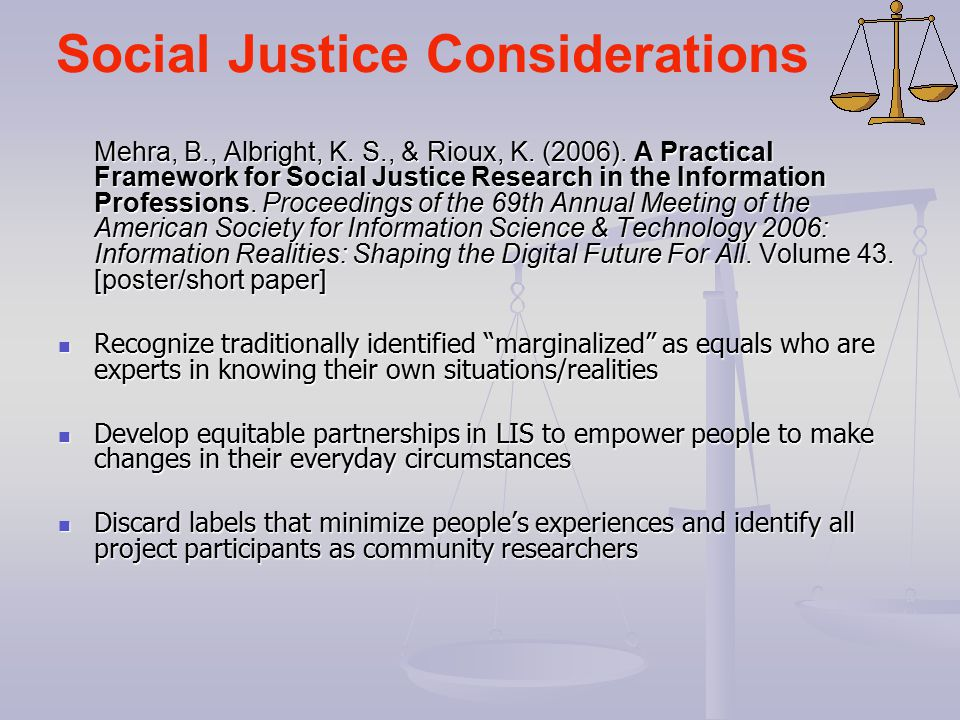 Social Justice Considerations Mehra, B., Albright, K. S., & Rioux, K. (2006). A Practical Framework for Social Justice Research in the Information Pro