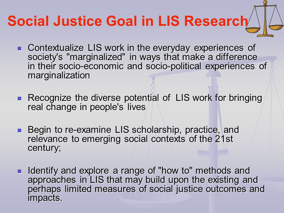 Social Justice Goal in LIS Research Contextualize LIS work in the everyday experiences of society's