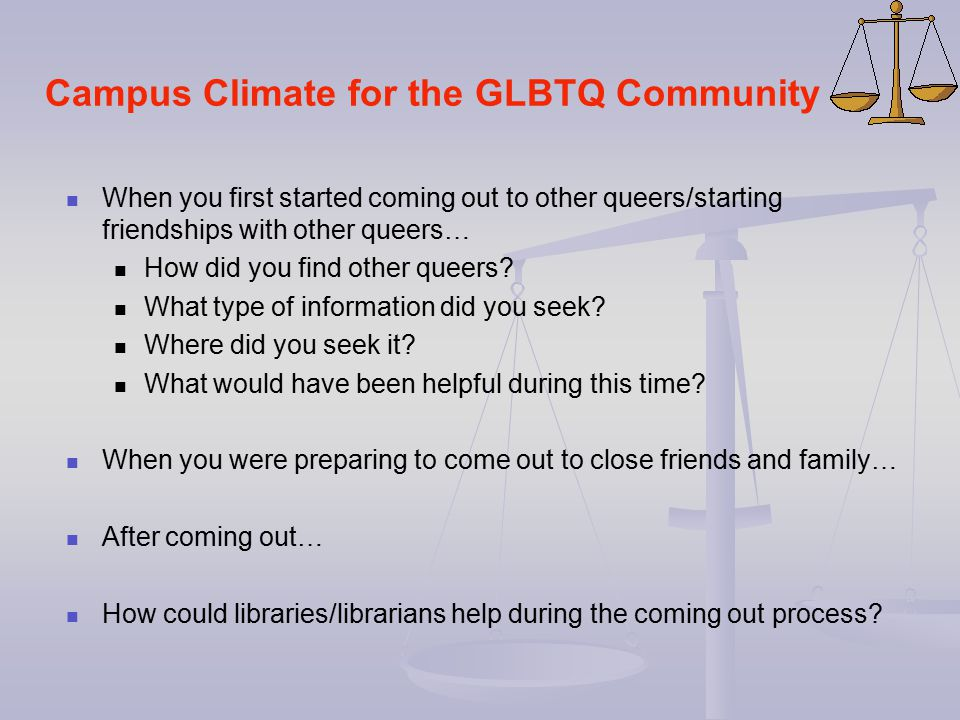 Campus Climate for the GLBTQ Community When you first started coming out to other queers/starting friendships with other queers… How did you find othe
