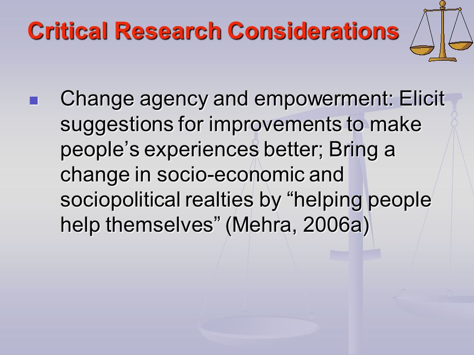 Critical Research Considerations Change agency and empowerment: Elicit suggestions for improvements to make people's experiences better; Bring a chang