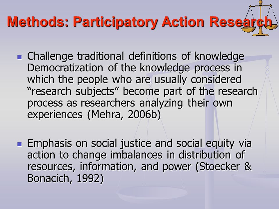 Methods: Participatory Action Research Challenge traditional definitions of knowledge Democratization of the knowledge process in which the people who