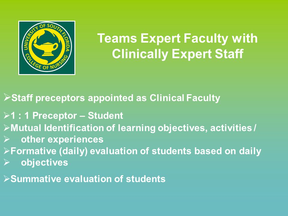 Teams Expert Faculty with Clinically Expert Staff  Staff preceptors appointed as Clinical Faculty  1 : 1 Preceptor – Student  Mutual Identification of learning objectives, activities /  other experiences  Formative (daily) evaluation of students based on daily  objectives  Summative evaluation of students