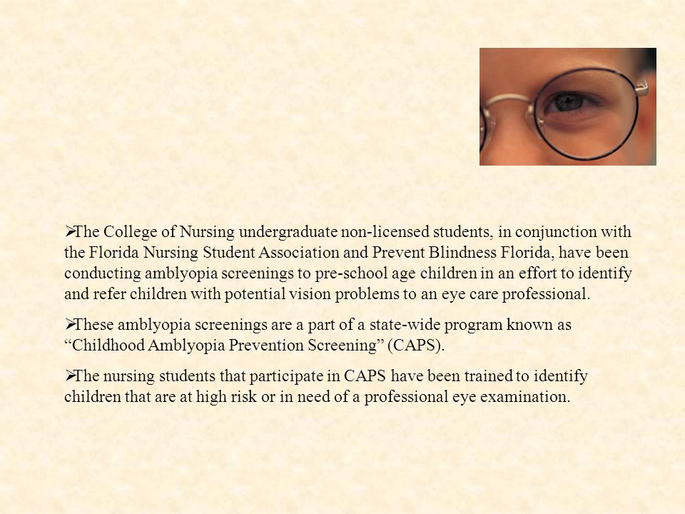  The College of Nursing undergraduate non-licensed students, in conjunction with the Florida Nursing Student Association and Prevent Blindness Florida, have been conducting amblyopia screenings to pre-school age children in an effort to identify and refer children with potential vision problems to an eye care professional.