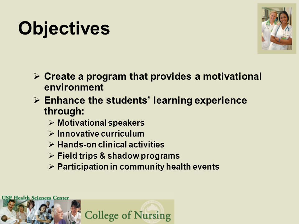 Objectives  Create a program that provides a motivational environment  Enhance the students' learning experience through:  Motivational speakers  Innovative curriculum  Hands-on clinical activities  Field trips & shadow programs  Participation in community health events