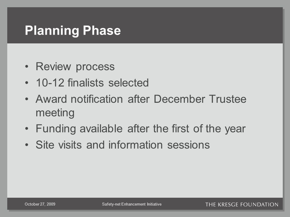 Safety-net Enhancement InitiativeOctober 27, 2009 Planning Phase Review process 10-12 finalists selected Award notification after December Trustee meeting Funding available after the first of the year Site visits and information sessions