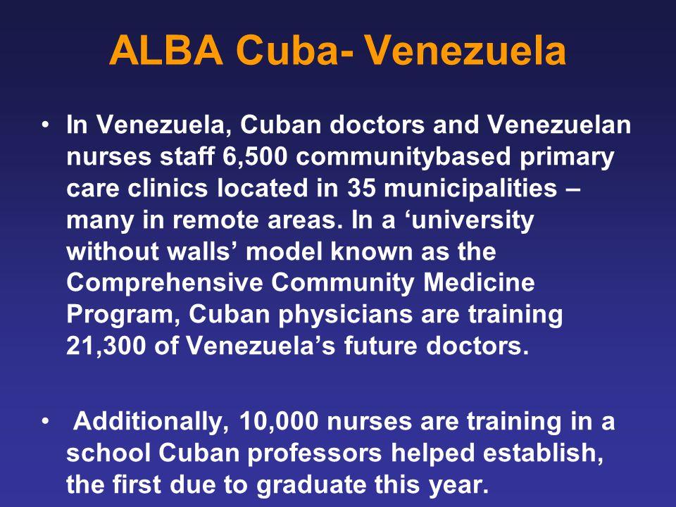 ALBA Cuba- Venezuela In Venezuela, Cuban doctors and Venezuelan nurses staff 6,500 communitybased primary care clinics located in 35 municipalities – many in remote areas.