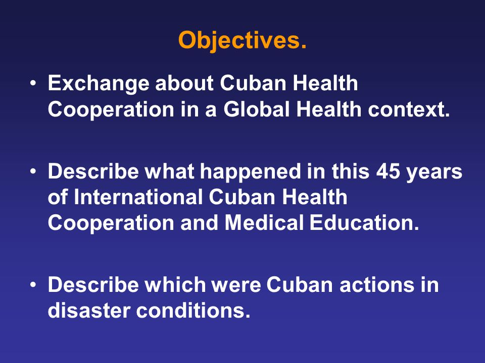 Objectives. Exchange about Cuban Health Cooperation in a Global Health context.