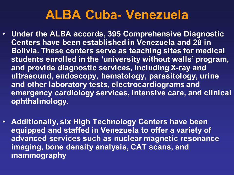 ALBA Cuba- Venezuela Under the ALBA accords, 395 Comprehensive Diagnostic Centers have been established in Venezuela and 28 in Bolivia.