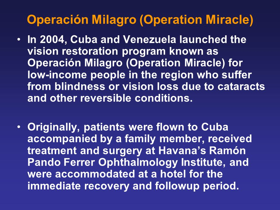 Operación Milagro (Operation Miracle) In 2004, Cuba and Venezuela launched the vision restoration program known as Operación Milagro (Operation Miracle) for low-income people in the region who suffer from blindness or vision loss due to cataracts and other reversible conditions.