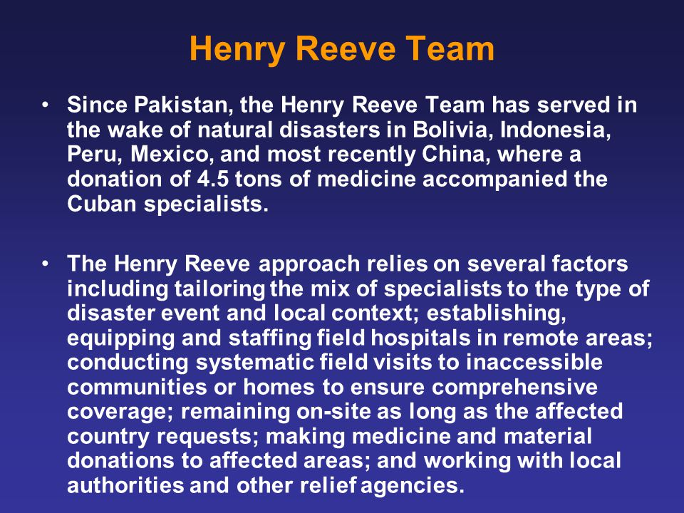Henry Reeve Team Since Pakistan, the Henry Reeve Team has served in the wake of natural disasters in Bolivia, Indonesia, Peru, Mexico, and most recently China, where a donation of 4.5 tons of medicine accompanied the Cuban specialists.