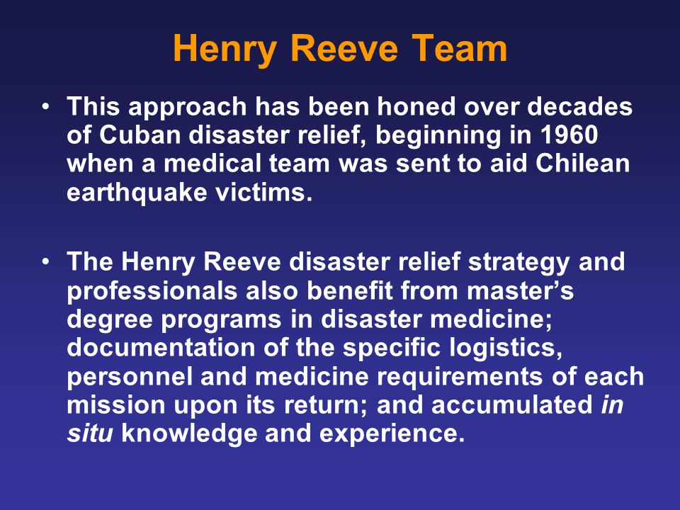 Henry Reeve Team This approach has been honed over decades of Cuban disaster relief, beginning in 1960 when a medical team was sent to aid Chilean earthquake victims.