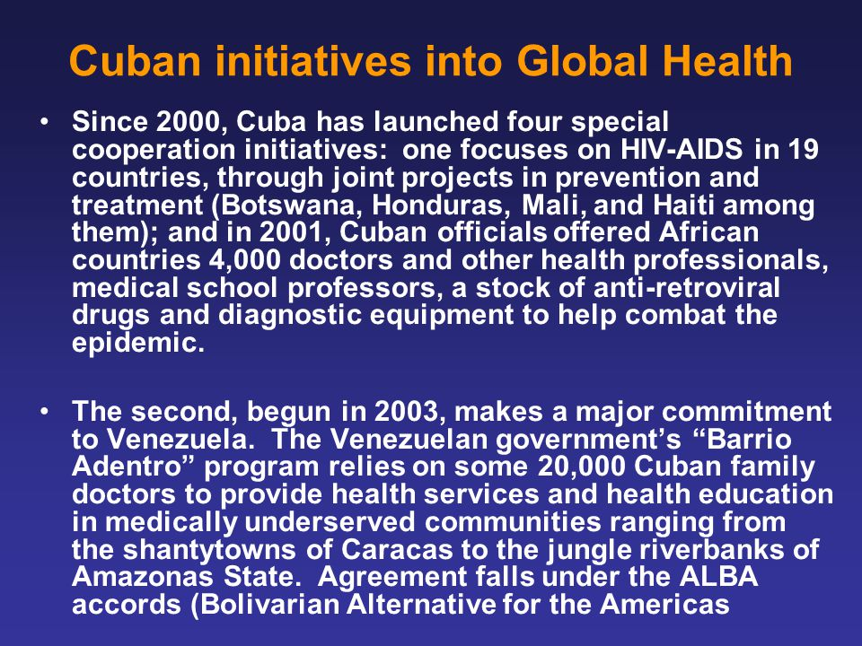 Cuban initiatives into Global Health Since 2000, Cuba has launched four special cooperation initiatives: one focuses on HIV-AIDS in 19 countries, through joint projects in prevention and treatment (Botswana, Honduras, Mali, and Haiti among them); and in 2001, Cuban officials offered African countries 4,000 doctors and other health professionals, medical school professors, a stock of anti-retroviral drugs and diagnostic equipment to help combat the epidemic.